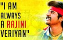 I am always a Rajini veriyan
