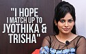 Nandita - I hope I match up to Jyothika & Trisha