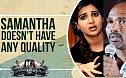 Samantha doesn't have any quality! - Vijay Milton