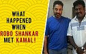 What happened when Robo Shankar met Kamal for the first time?